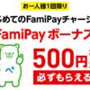 【下限無し】ファミペイ 初めてチャージで500円もれなくもらえる
